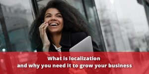 What is Localization and Why You Need it to Grow Your Business