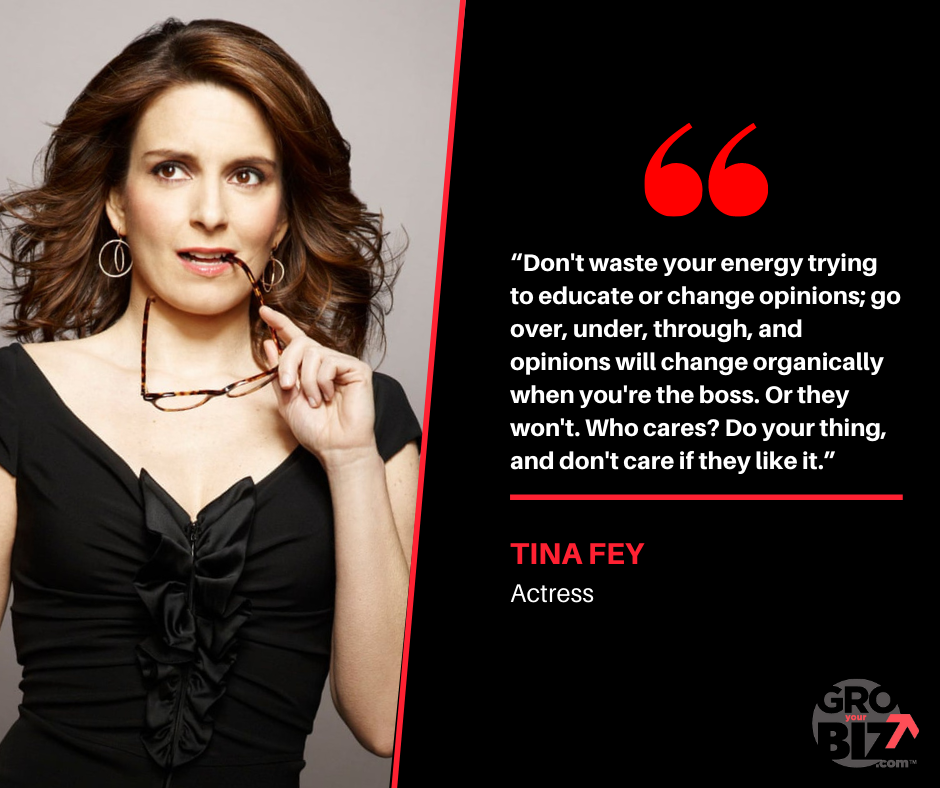 Don't waste your energy trying to educate or change opinions; go over, under, through, and opinions will change organically when you're the boss
