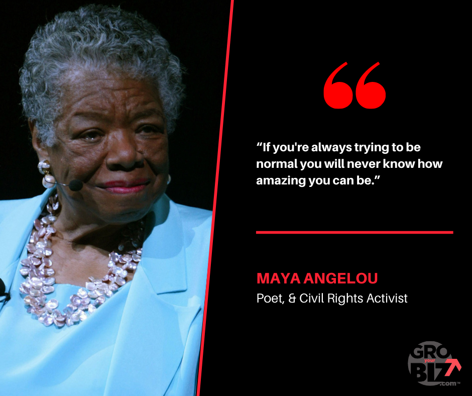 If you're always trying to be normal you will never know how amazing you can be - Maya Angelou