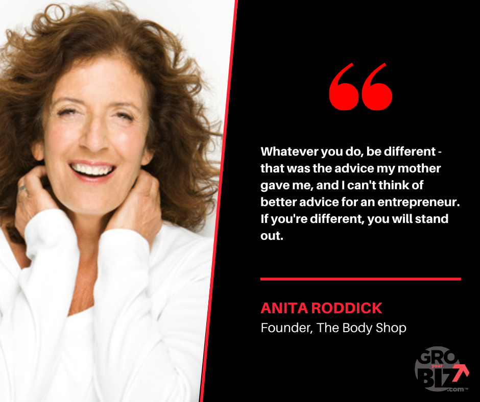 Whatever you do, be different - that was the advice my mother gave me, and I can't think of better advice for an entrepreneur. If you're different, you will stand out Anita Roddick